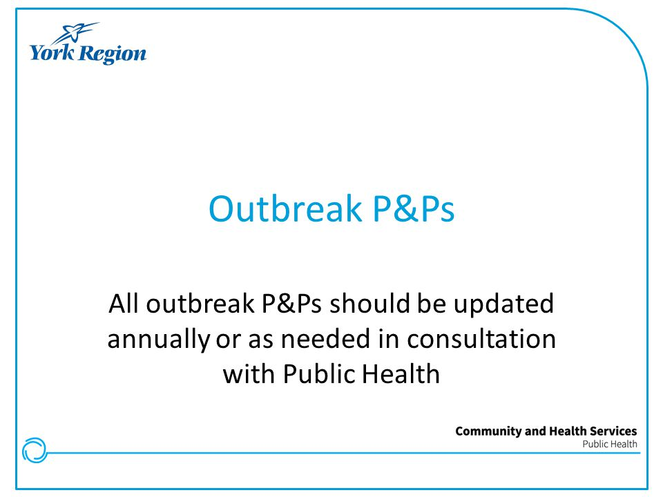 Outbreak P&Ps All outbreak P&Ps should be updated annually or as needed in consultation with Public Health.