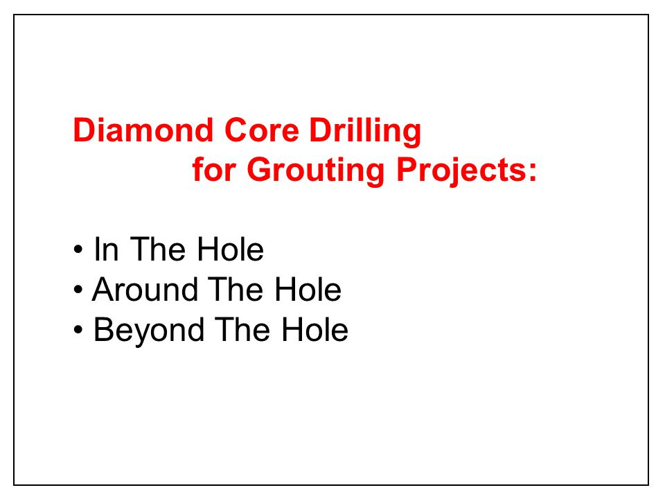 Diamond Core Drilling for Grouting Projects: In The Hole Around The Hole Beyond The Hole