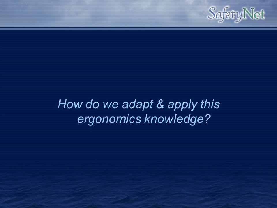 How do we adapt & apply this ergonomics knowledge