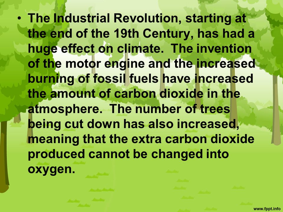 The Industrial Revolution, starting at the end of the 19th Century, has had a huge effect on climate. The invention of the motor engine and the increased burning of fossil fuels have increased the amount of carbon dioxide in the atmosphere. The number of trees being cut down has also increased, meaning that the extra carbon dioxide produced cannot be changed into oxygen.