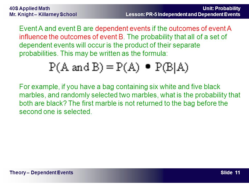 Event A and event B are dependent events if the outcomes of event A influence the outcomes of event B. The probability that all of a set of dependent events will occur is the product of their separate probabilities. This may be written as the formula: For example, if you have a bag containing six white and five black marbles, and randomly selected two marbles, what is the probability that both are black The first marble is not returned to the bag before the second one is selected.