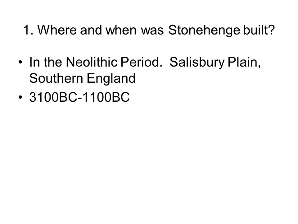 1. Where and when was Stonehenge built