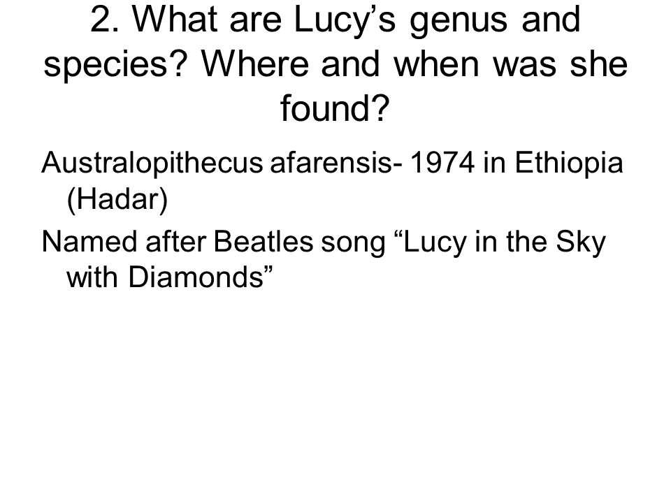 2. What are Lucy's genus and species Where and when was she found