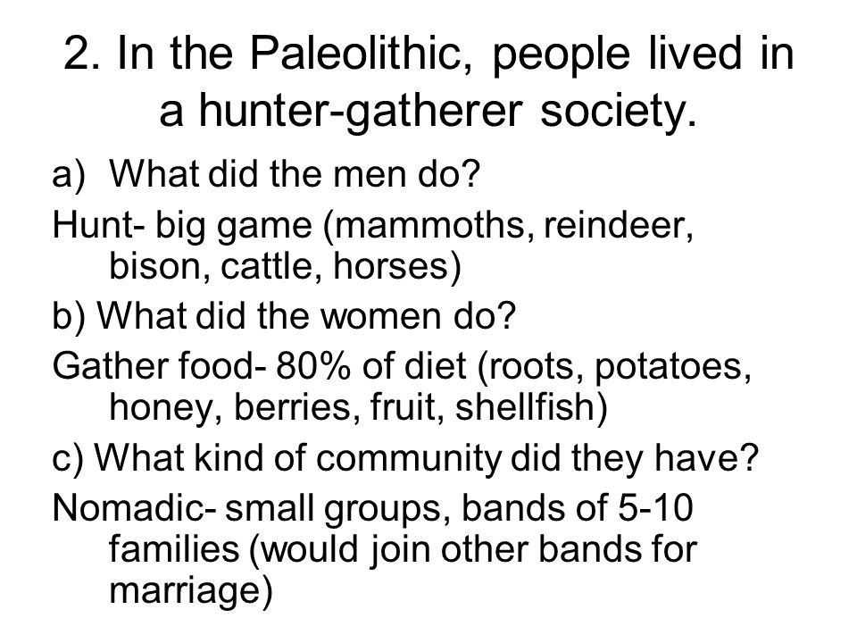 2. In the Paleolithic, people lived in a hunter-gatherer society.