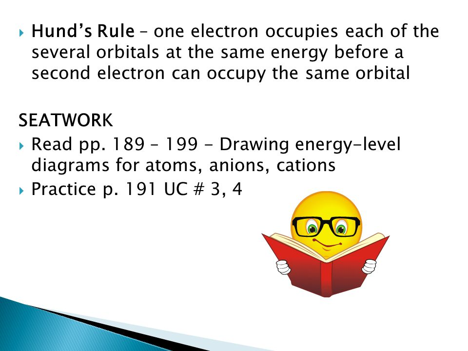 Hund's Rule – one electron occupies each of the several orbitals at the same energy before a second electron can occupy the same orbital
