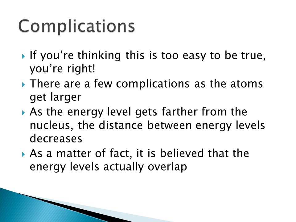 Complications If you're thinking this is too easy to be true, you're right! There are a few complications as the atoms get larger.