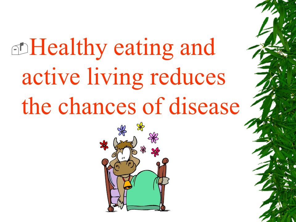 Healthy eating and active living reduces the chances of disease