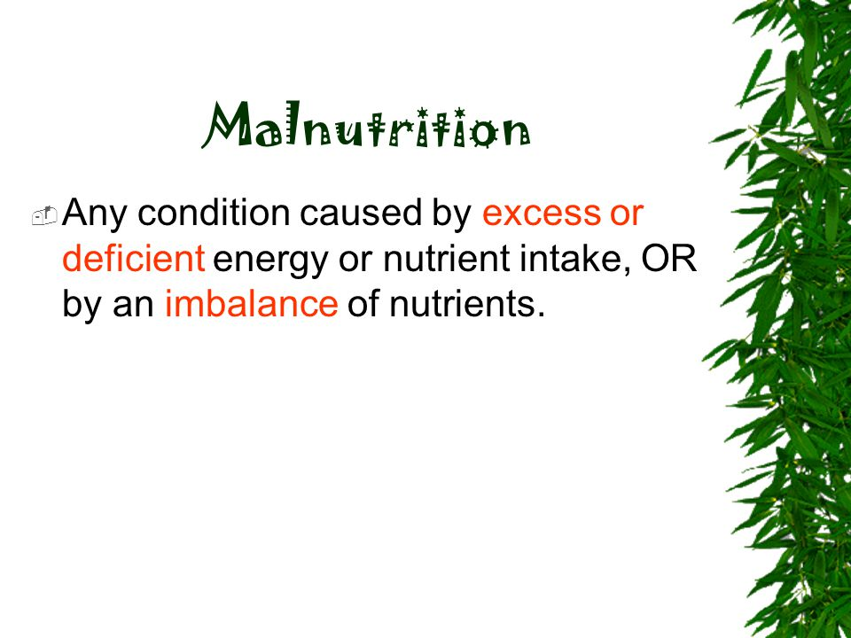 Malnutrition Any condition caused by excess or deficient energy or nutrient intake, OR by an imbalance of nutrients.