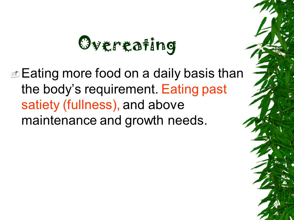 Overeating Eating more food on a daily basis than the body's requirement.