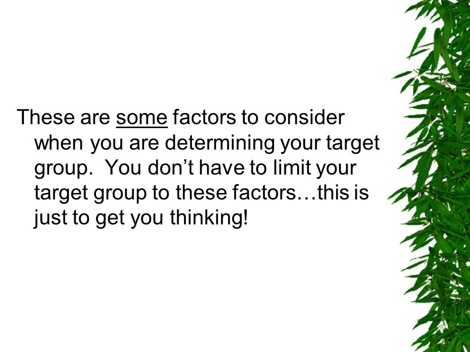 These are some factors to consider when you are determining your target group.