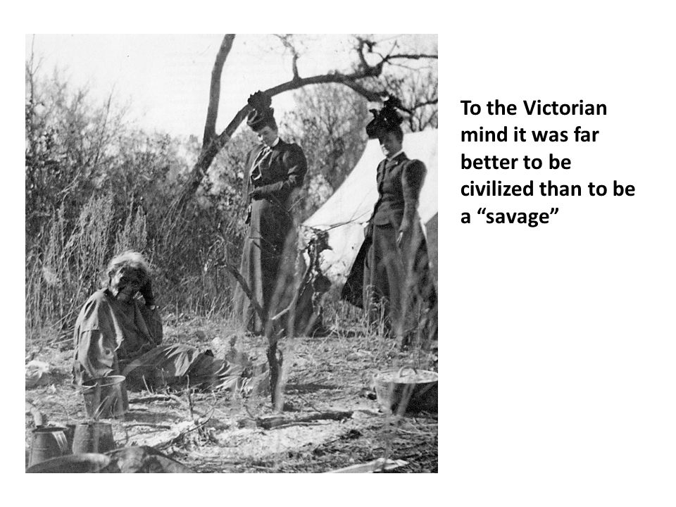 To the Victorian mind it was far better to be civilized than to be a savage