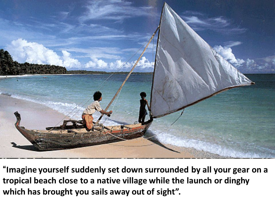 Imagine yourself suddenly set down surrounded by all your gear on a tropical beach close to a native village while the launch or dinghy which has brought you sails away out of sight .