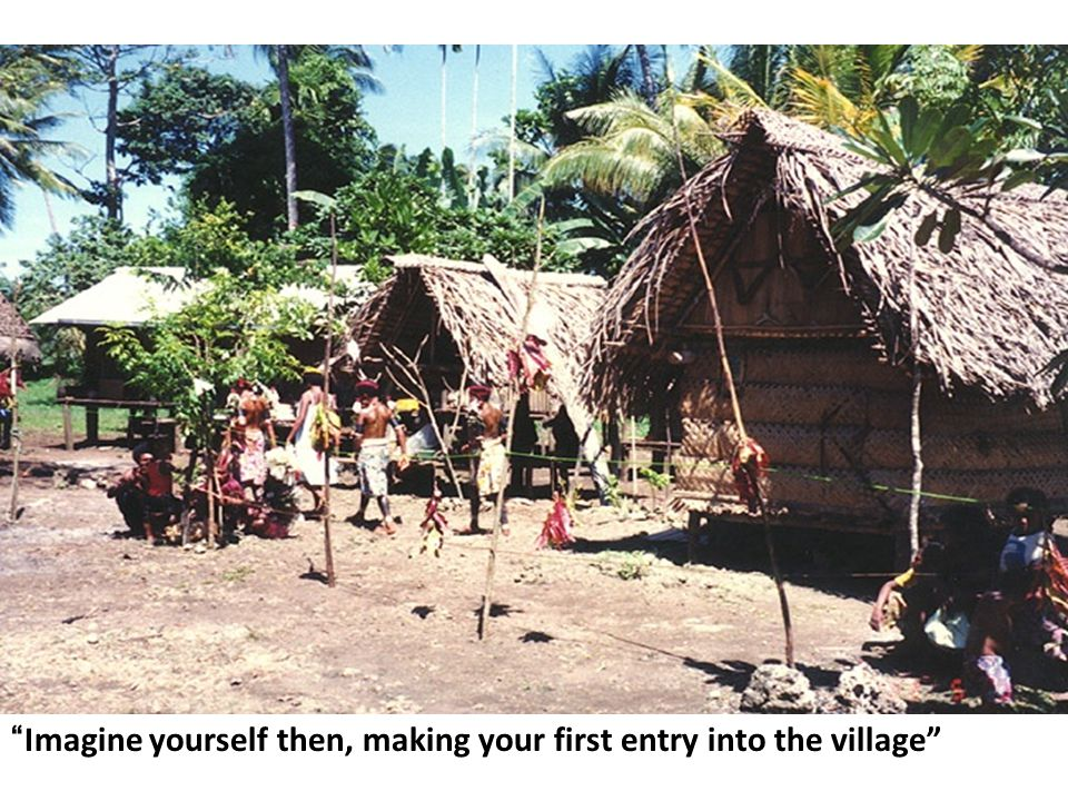 Imagine yourself then, making your first entry into the village