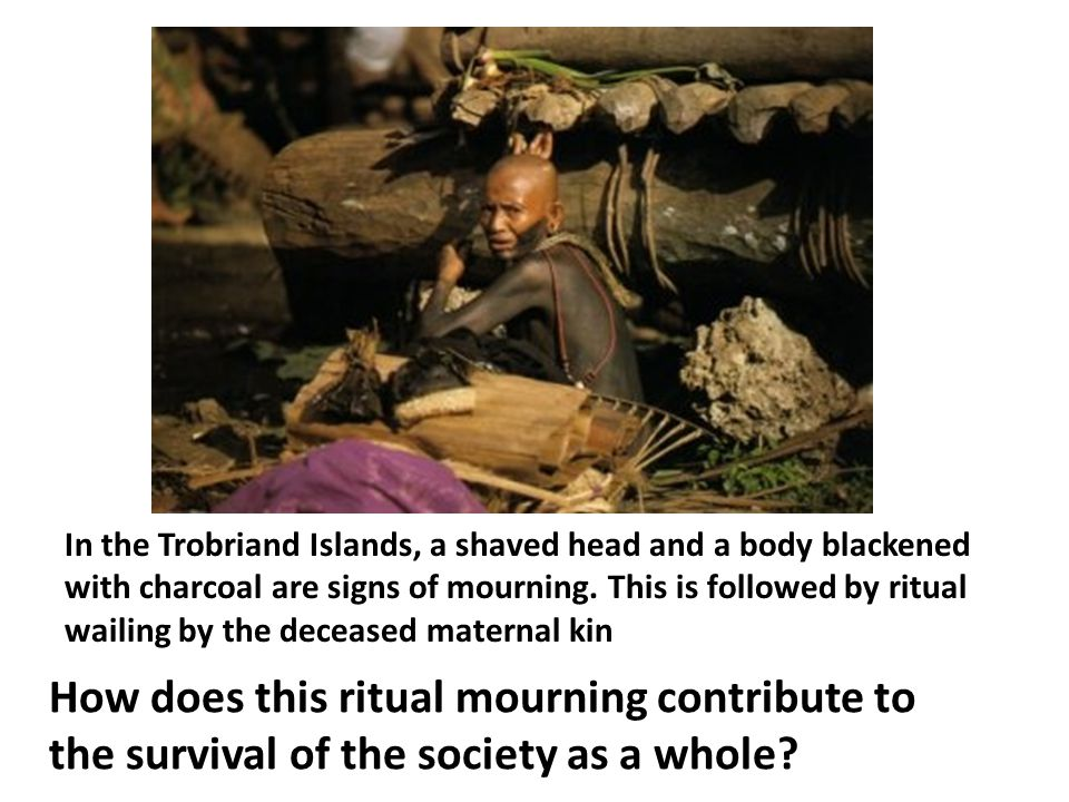 In the Trobriand Islands, a shaved head and a body blackened with charcoal are signs of mourning. This is followed by ritual wailing by the deceased maternal kin