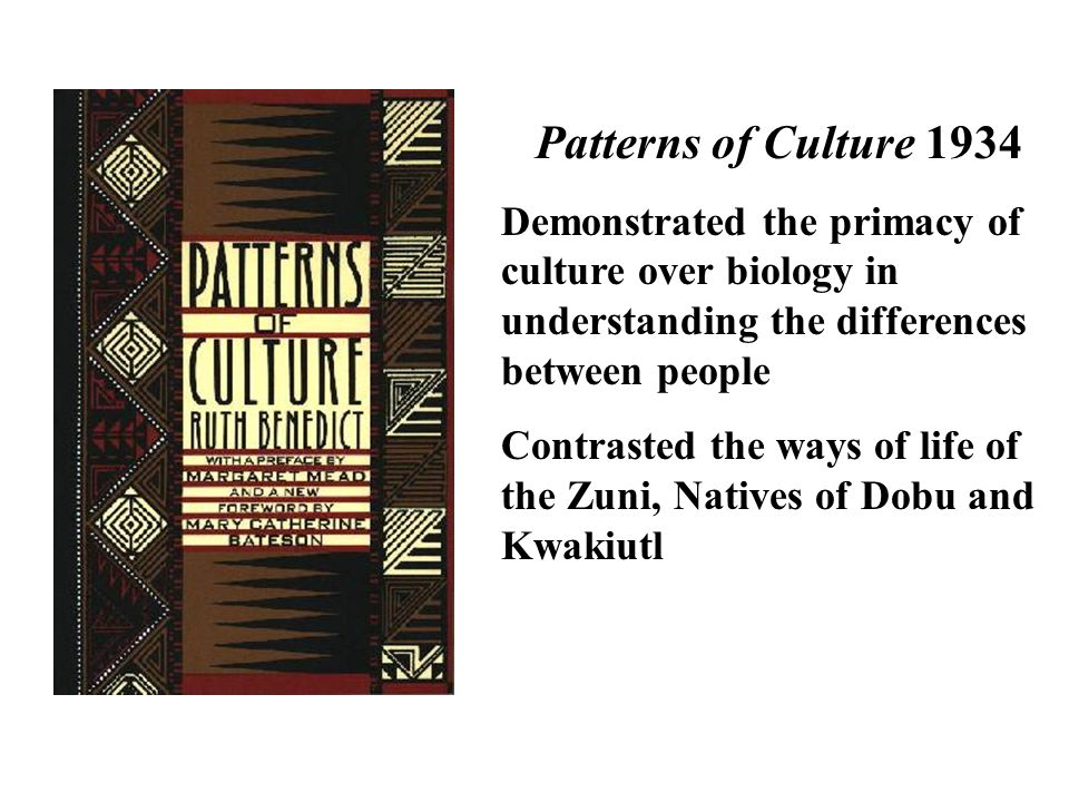 Patterns of Culture 1934 Demonstrated the primacy of culture over biology in understanding the differences between people.