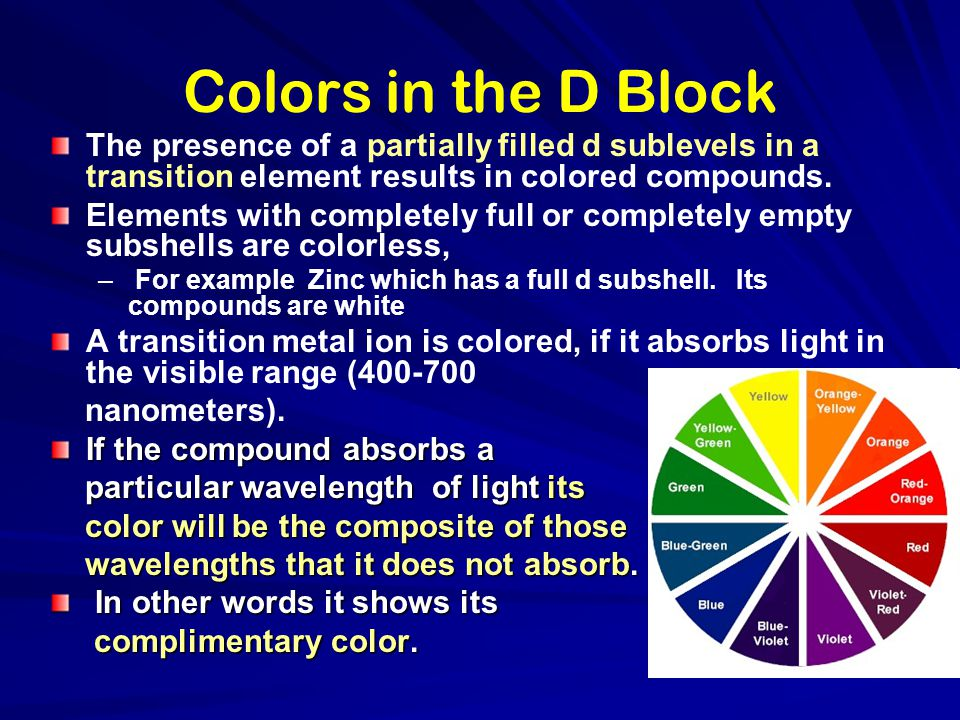 Colors in the D Block The presence of a partially filled d sublevels in a transition element results in colored compounds.
