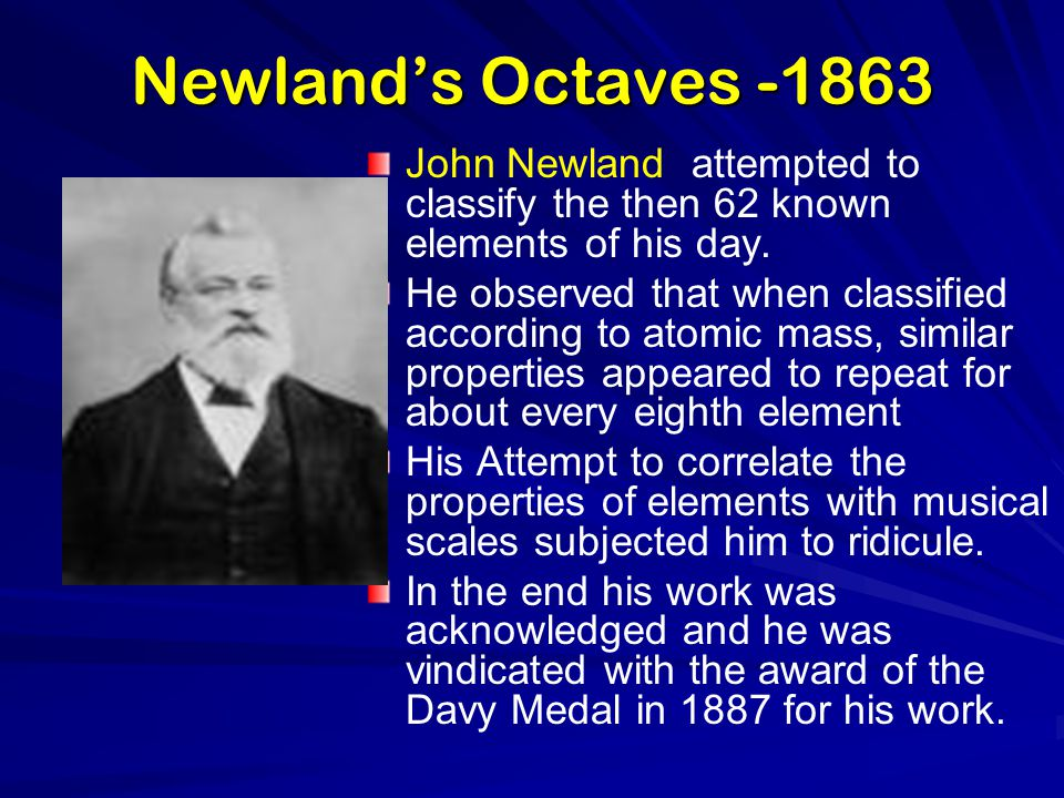 Newland's Octaves -1863 John Newland attempted to classify the then 62 known elements of his day.