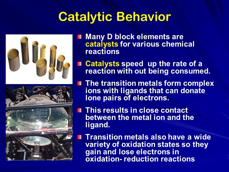 Catalytic Behavior Many D block elements are catalysts for various chemical reactions.