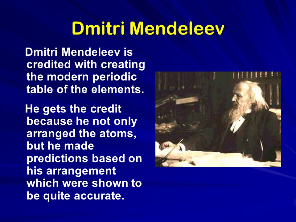 Dmitri Mendeleev Dmitri Mendeleev is credited with creating the modern periodic table of the elements.
