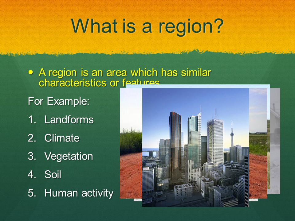 What is a region A region is an area which has similar characteristics or features. For Example: