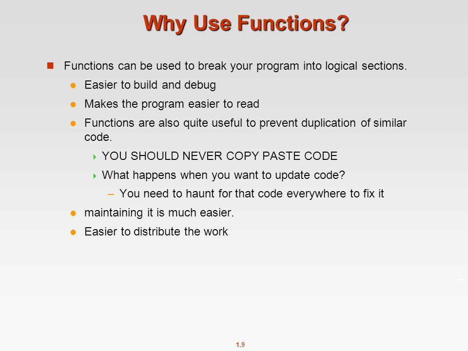 Why Use Functions Functions can be used to break your program into logical sections. Easier to build and debug.