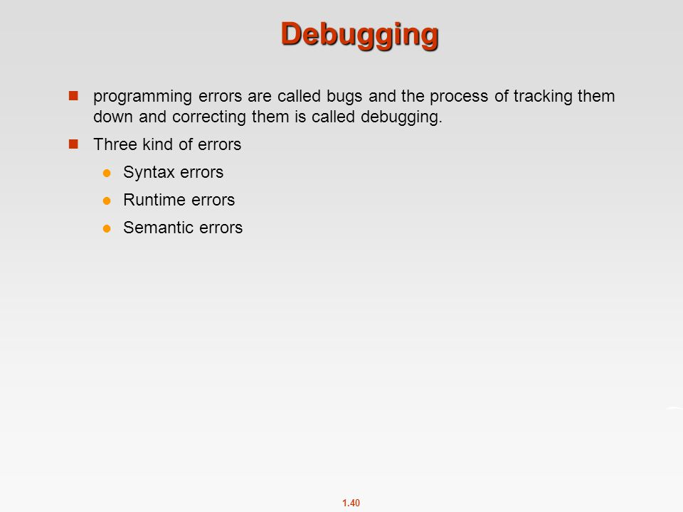 Debugging programming errors are called bugs and the process of tracking them down and correcting them is called debugging.