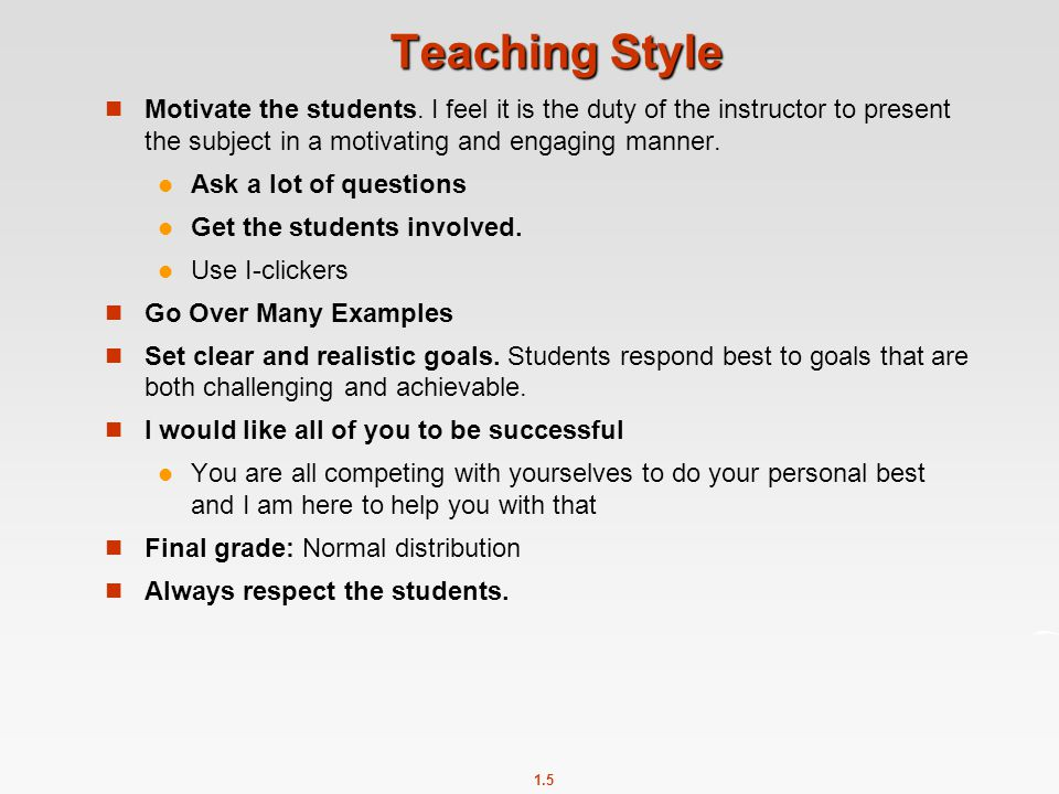Teaching Style Motivate the students. I feel it is the duty of the instructor to present the subject in a motivating and engaging manner.
