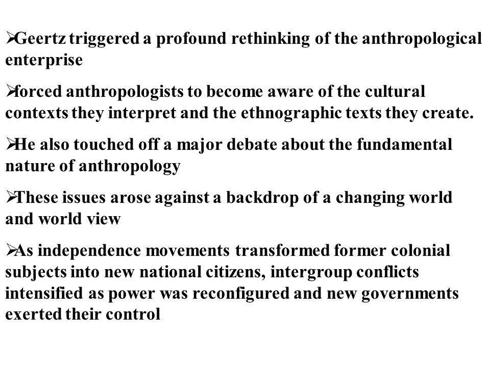Geertz triggered a profound rethinking of the anthropological enterprise
