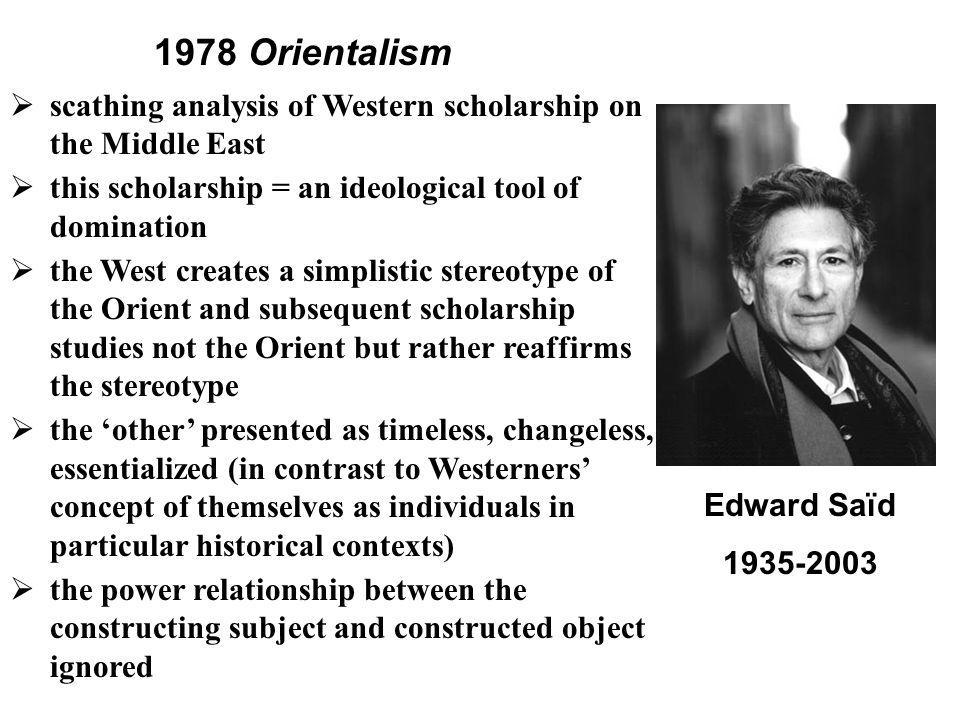 1978 Orientalism scathing analysis of Western scholarship on the Middle East. this scholarship = an ideological tool of domination.