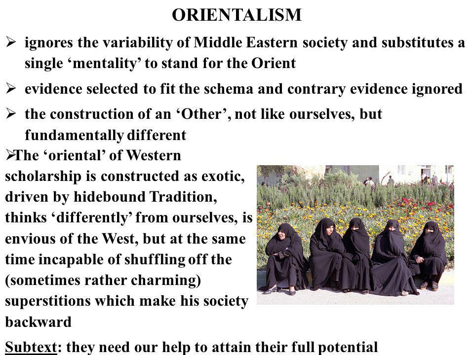 ORIENTALISM ignores the variability of Middle Eastern society and substitutes a single 'mentality' to stand for the Orient.
