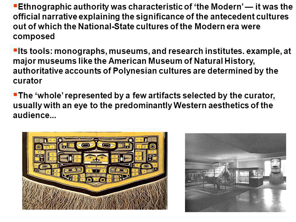 Ethnographic authority was characteristic of 'the Modern' — it was the official narrative explaining the significance of the antecedent cultures out of which the National-State cultures of the Modern era were composed