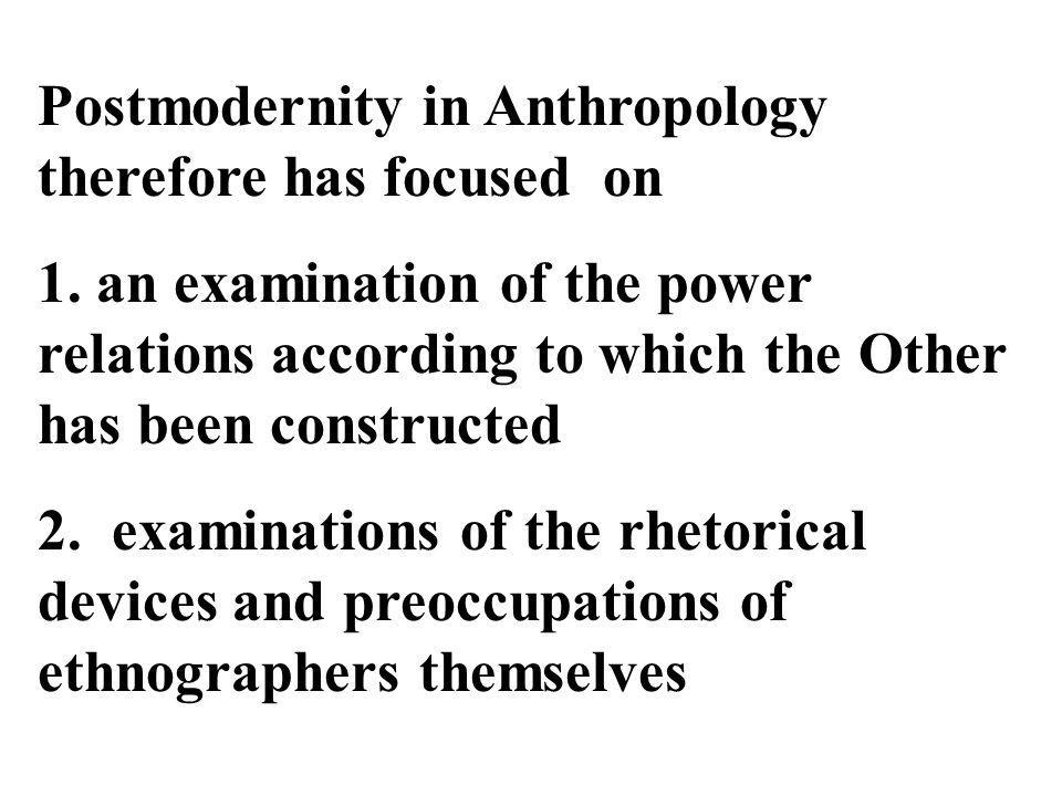 Postmodernity in Anthropology therefore has focused on