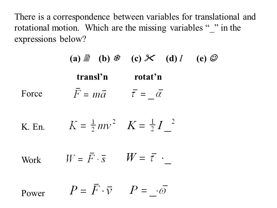 There is a correspondence between variables for translational and rotational motion. Which are the missing variables _ in the expressions below