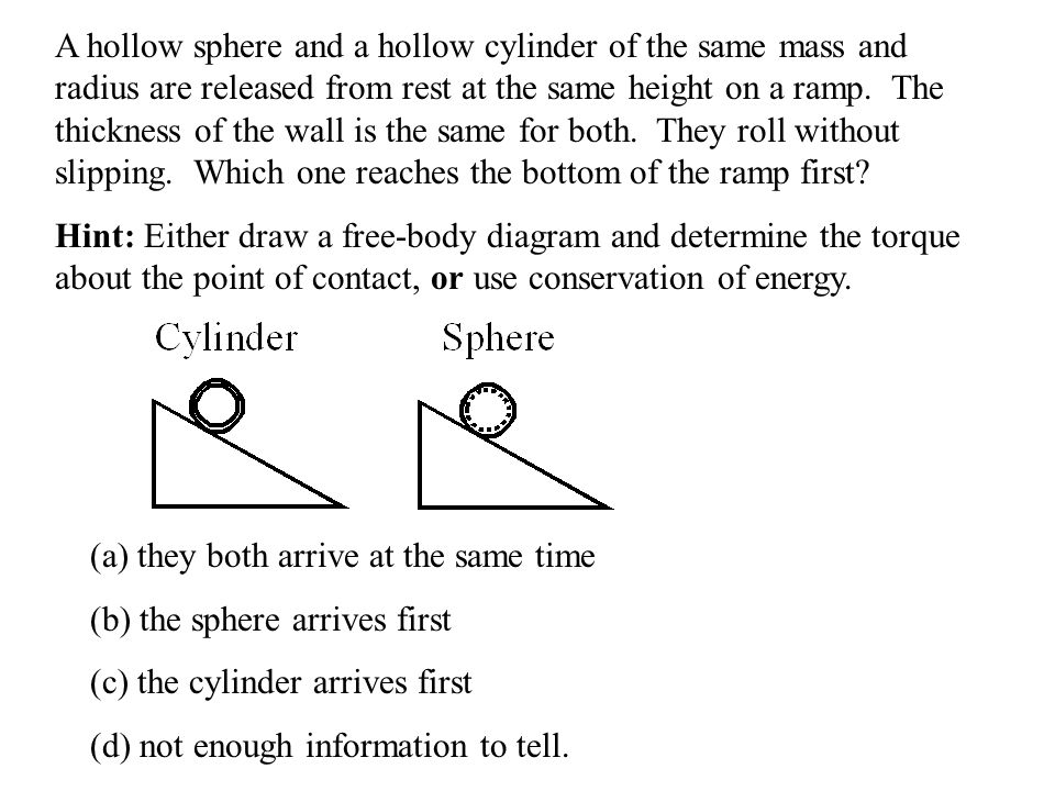 A hollow sphere and a hollow cylinder of the same mass and radius are released from rest at the same height on a ramp. The thickness of the wall is the same for both. They roll without slipping. Which one reaches the bottom of the ramp first