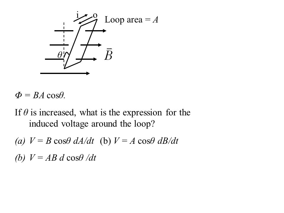 i o. Loop area = A. θ. Φ = BA cosθ. If θ is increased, what is the expression for the induced voltage around the loop