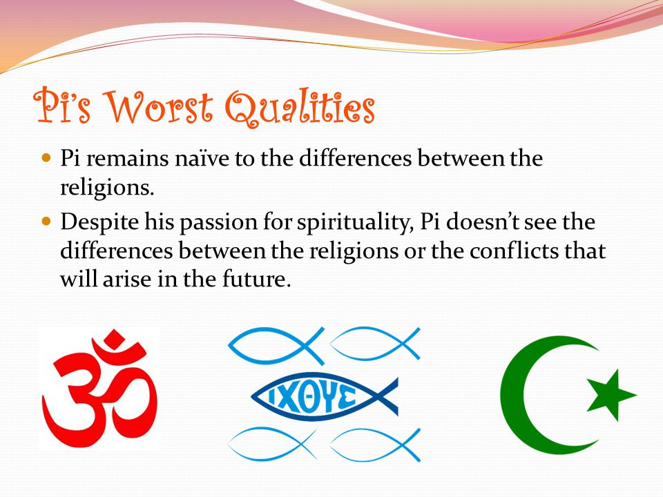 Pi's Worst Qualities Pi remains naïve to the differences between the religions.