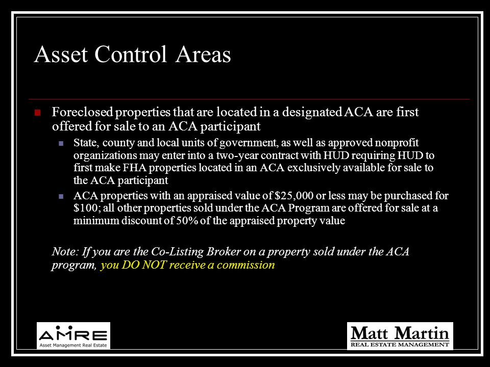 Asset Control Areas Foreclosed properties that are located in a designated ACA are first offered for sale to an ACA participant.