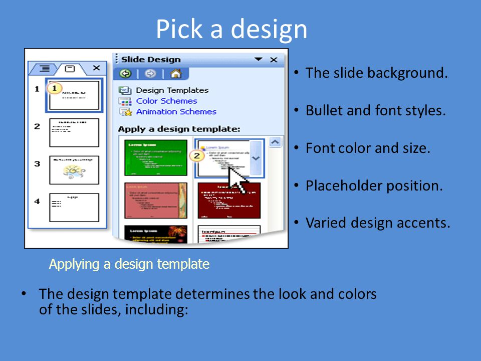 Pick a design The slide background. Bullet and font styles.