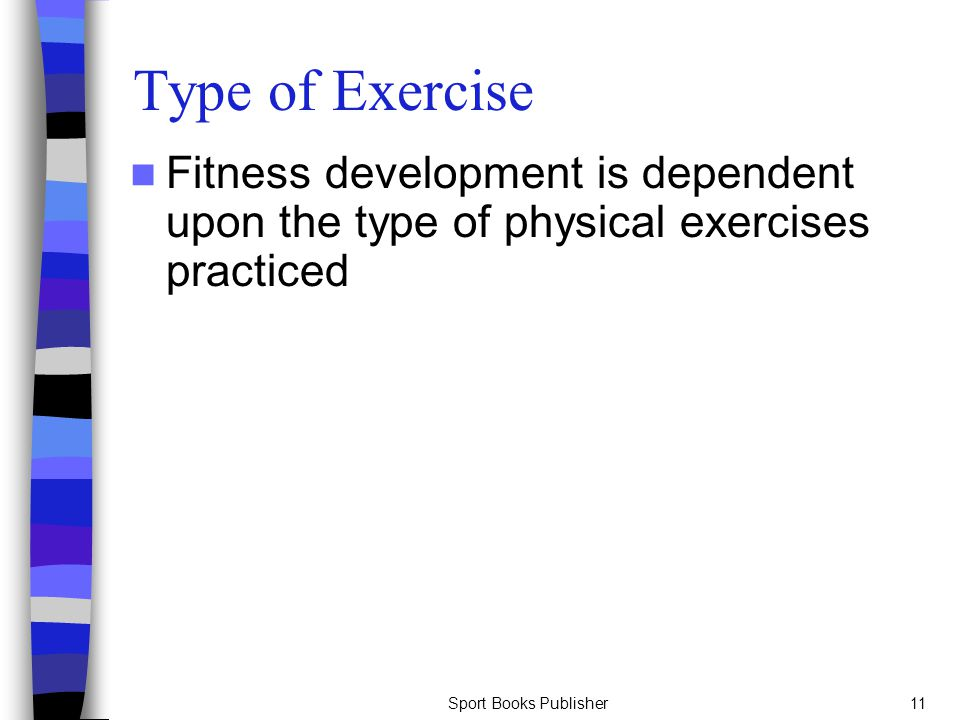 Type of Exercise Fitness development is dependent upon the type of physical exercises practiced.