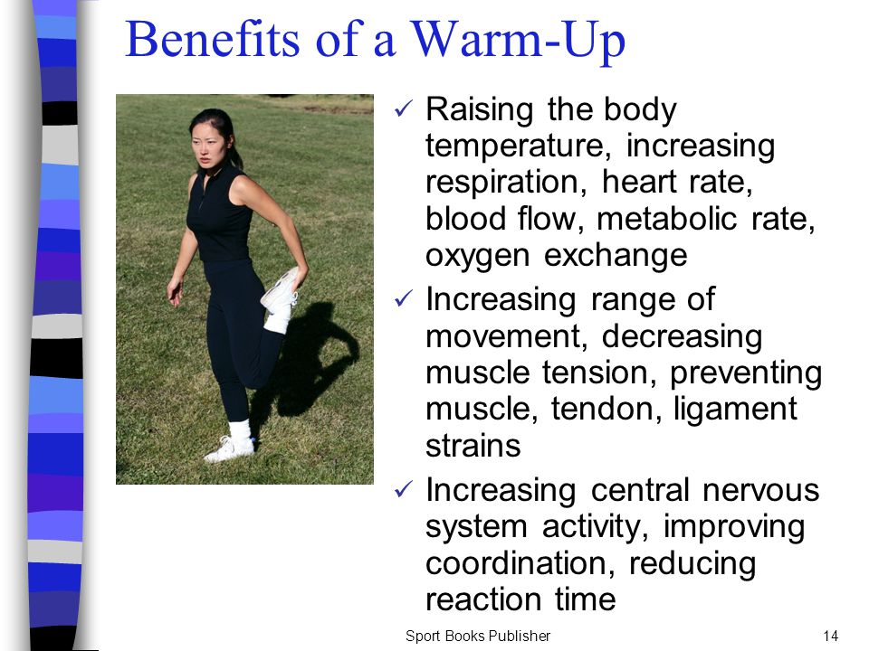 Benefits of a Warm-Up Raising the body temperature, increasing respiration, heart rate, blood flow, metabolic rate, oxygen exchange.