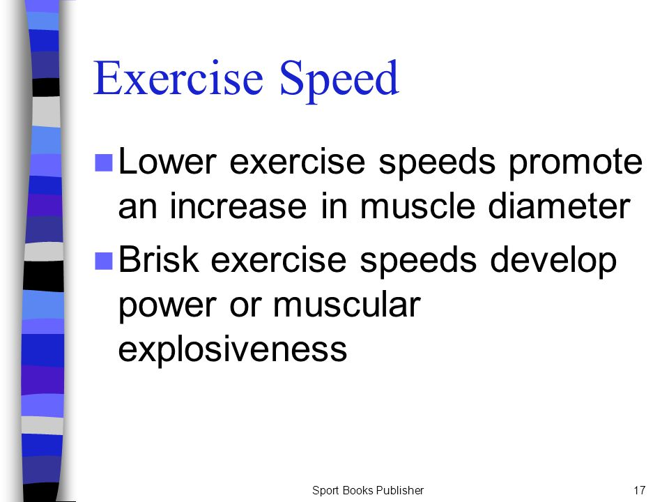Exercise Speed Lower exercise speeds promote an increase in muscle diameter. Brisk exercise speeds develop power or muscular explosiveness.