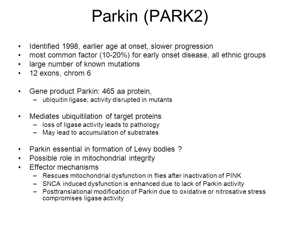 Parkin (PARK2) Identified 1998, earlier age at onset, slower progression. most common factor (10-20%) for early onset disease, all ethnic groups.