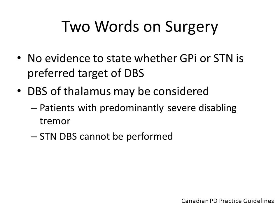 Two Words on Surgery No evidence to state whether GPi or STN is preferred target of DBS. DBS of thalamus may be considered.