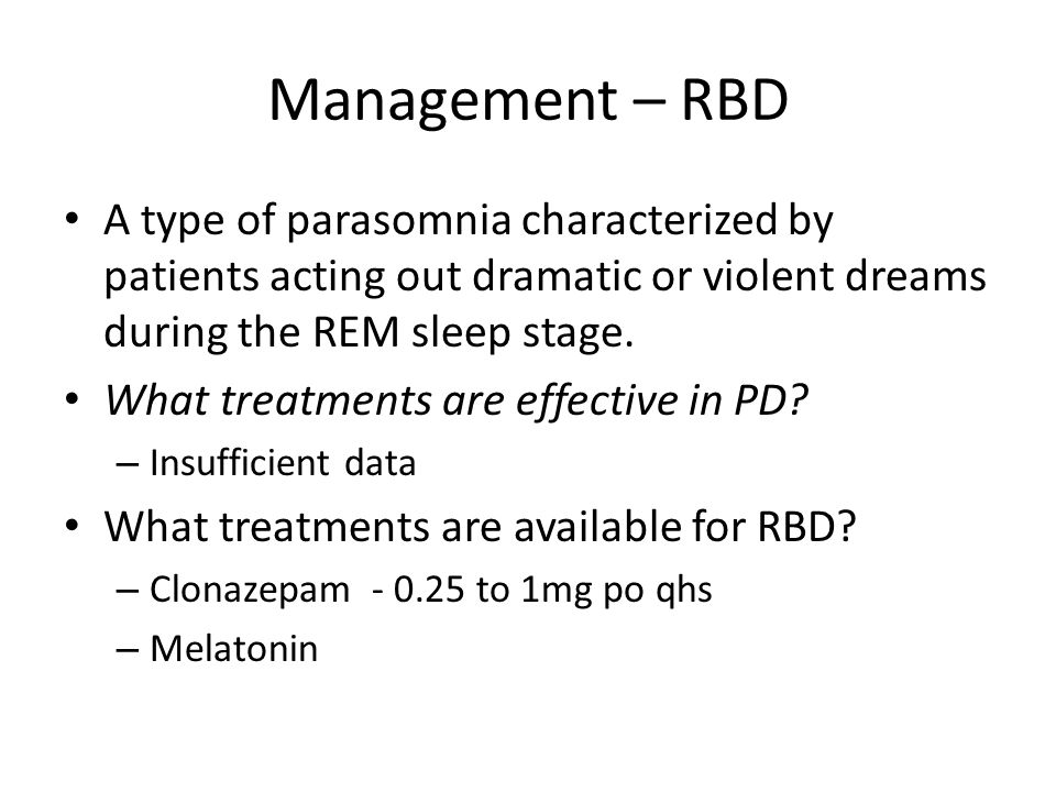 Management – RBD A type of parasomnia characterized by patients acting out dramatic or violent dreams during the REM sleep stage.