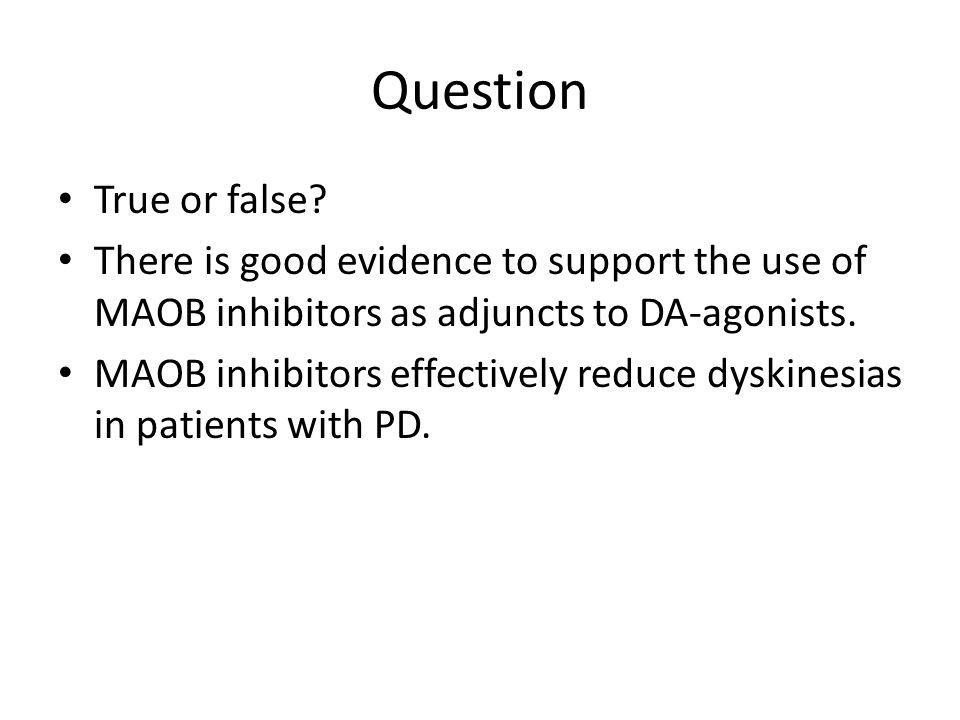 Question True or false There is good evidence to support the use of MAOB inhibitors as adjuncts to DA-agonists.