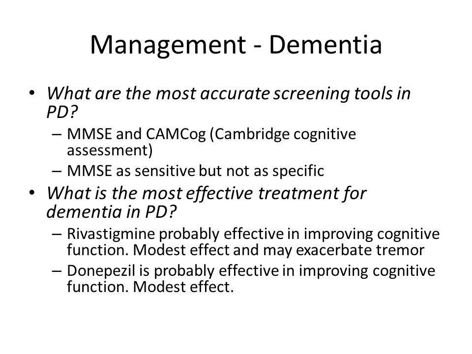 Management - Dementia What are the most accurate screening tools in PD MMSE and CAMCog (Cambridge cognitive assessment)