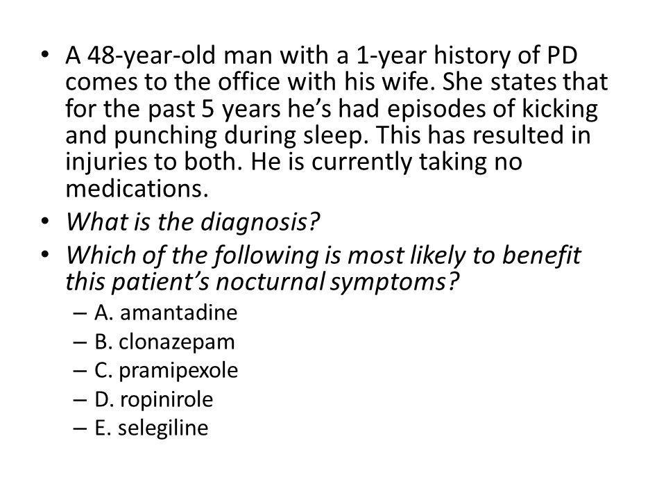 A 48-year-old man with a 1-year history of PD comes to the office with his wife. She states that for the past 5 years he's had episodes of kicking and punching during sleep. This has resulted in injuries to both. He is currently taking no medications.