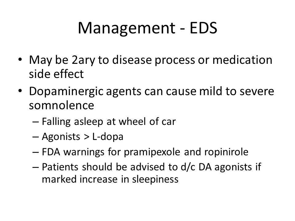 Management - EDS May be 2ary to disease process or medication side effect. Dopaminergic agents can cause mild to severe somnolence.