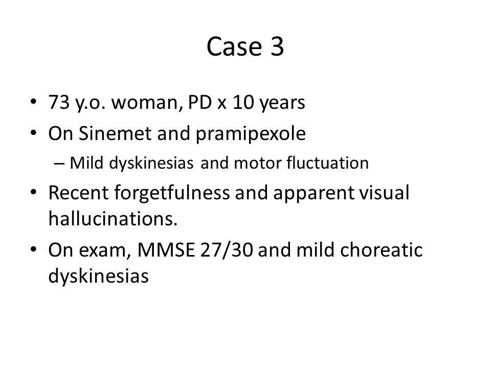 Case 3 73 y.o. woman, PD x 10 years On Sinemet and pramipexole