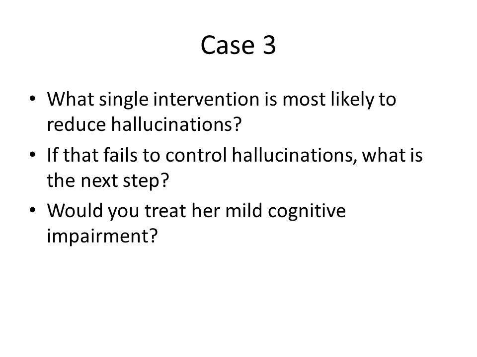 Case 3 What single intervention is most likely to reduce hallucinations If that fails to control hallucinations, what is the next step